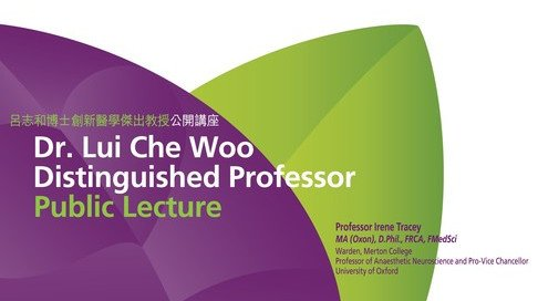 "Dr. Lui Che Woo Distinguished Professor Public Lecture by Professor Irene Tracey on ""Advanced Neuroimaging in Pain and Anaesthesia"""